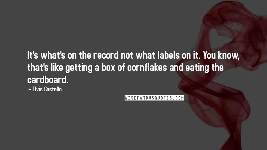 Elvis Costello quotes: It's what's on the record not what labels on it. You know, that's like getting a box of cornflakes and eating the cardboard.