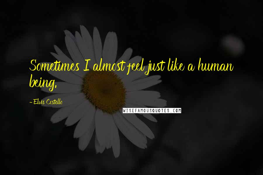 Elvis Costello quotes: Sometimes I almost feel just like a human being.