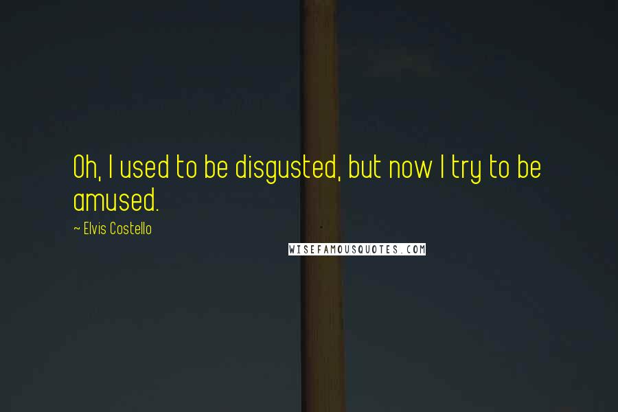 Elvis Costello quotes: Oh, I used to be disgusted, but now I try to be amused.