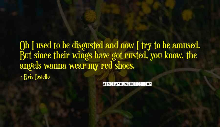 Elvis Costello quotes: Oh I used to be disgusted and now I try to be amused. But since their wings have got rusted, you know, the angels wanna wear my red shoes.