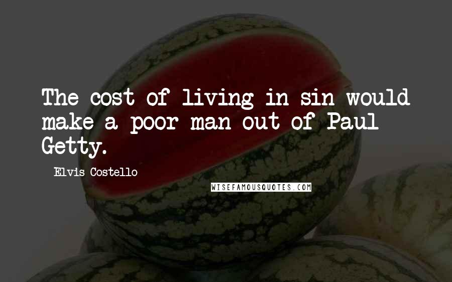 Elvis Costello quotes: The cost of living in sin would make a poor man out of Paul Getty.