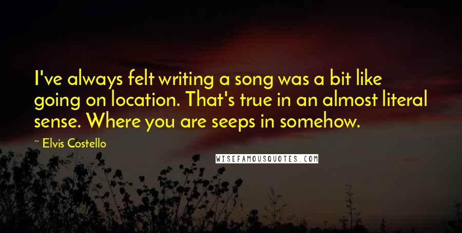 Elvis Costello quotes: I've always felt writing a song was a bit like going on location. That's true in an almost literal sense. Where you are seeps in somehow.