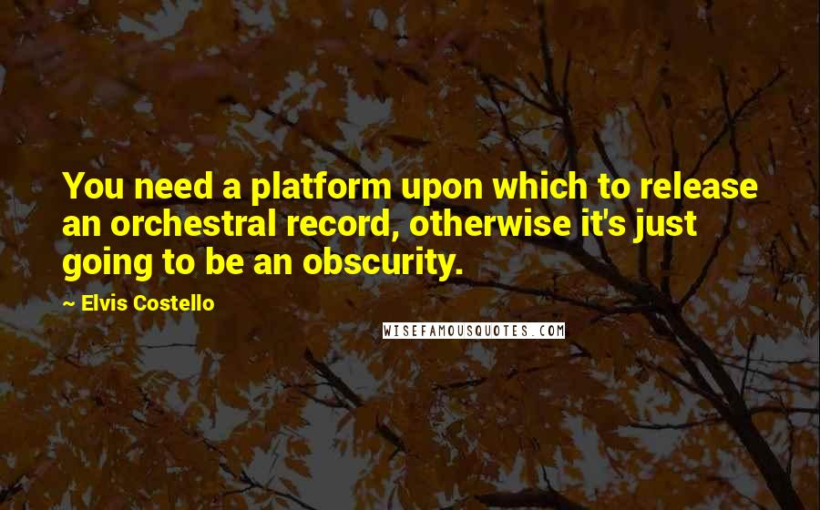 Elvis Costello quotes: You need a platform upon which to release an orchestral record, otherwise it's just going to be an obscurity.
