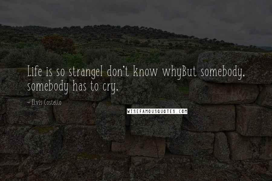 Elvis Costello quotes: Life is so strangeI don't know whyBut somebody, somebody has to cry.