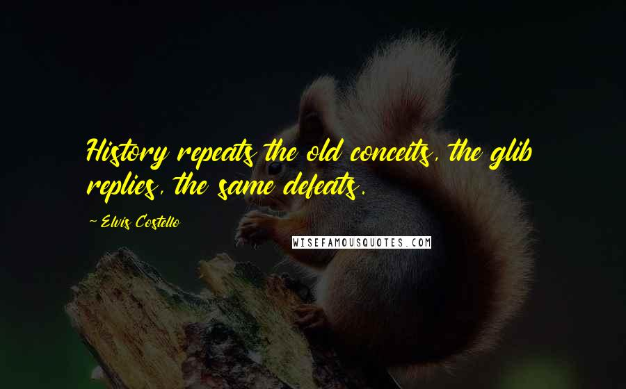 Elvis Costello quotes: History repeats the old conceits, the glib replies, the same defeats.
