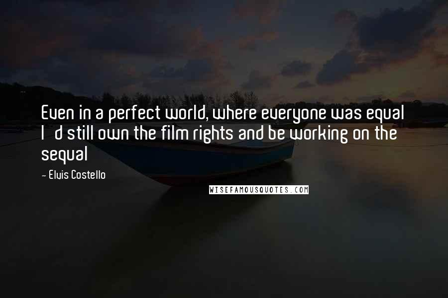 Elvis Costello quotes: Even in a perfect world, where everyone was equal I'd still own the film rights and be working on the sequal