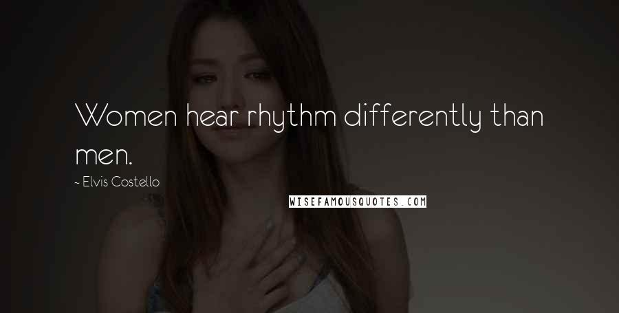 Elvis Costello quotes: Women hear rhythm differently than men.