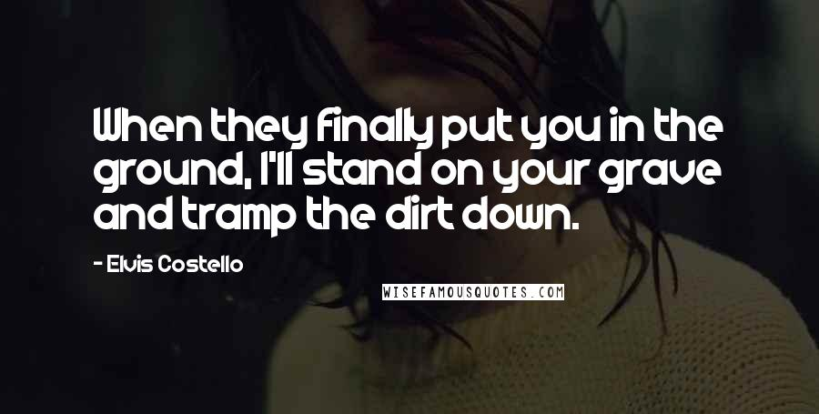 Elvis Costello quotes: When they finally put you in the ground, I'll stand on your grave and tramp the dirt down.