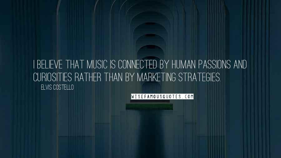 Elvis Costello quotes: I believe that music is connected by human passions and curiosities rather than by marketing strategies.