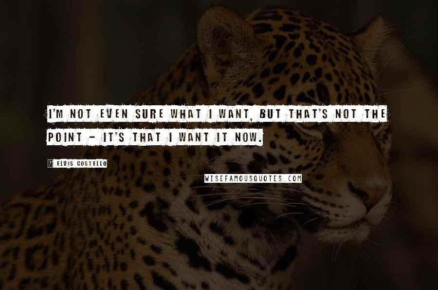 Elvis Costello quotes: I'm not even sure what I want, but that's not the point - it's that I want it now.