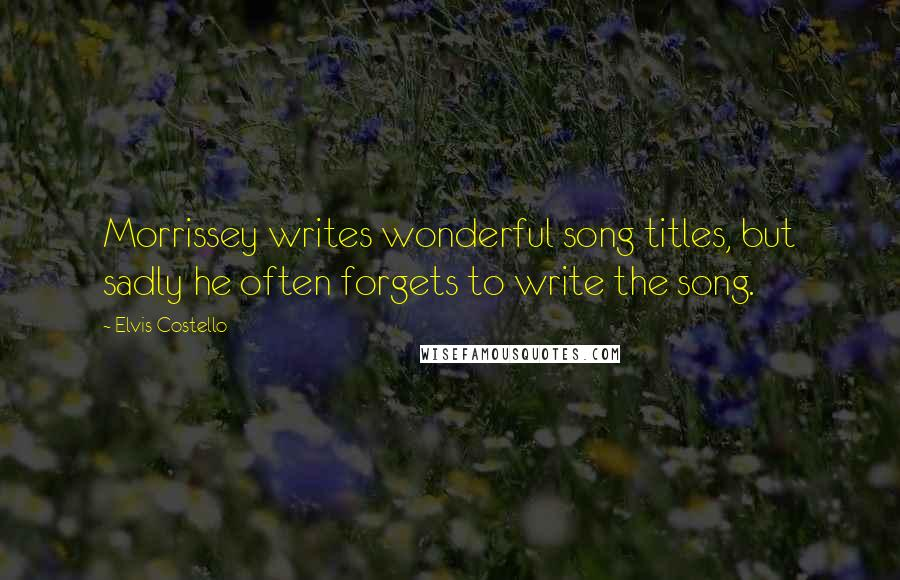 Elvis Costello quotes: Morrissey writes wonderful song titles, but sadly he often forgets to write the song.