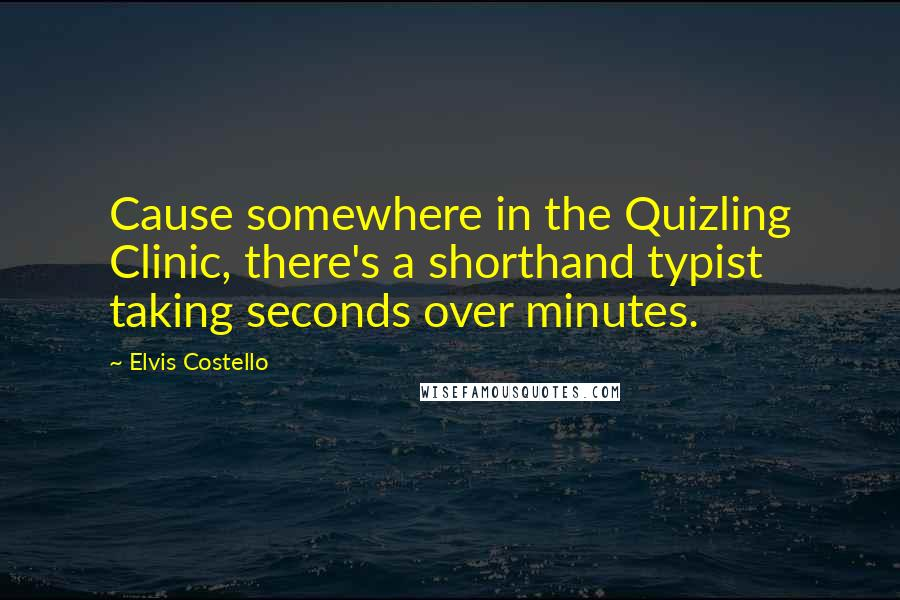 Elvis Costello quotes: Cause somewhere in the Quizling Clinic, there's a shorthand typist taking seconds over minutes.
