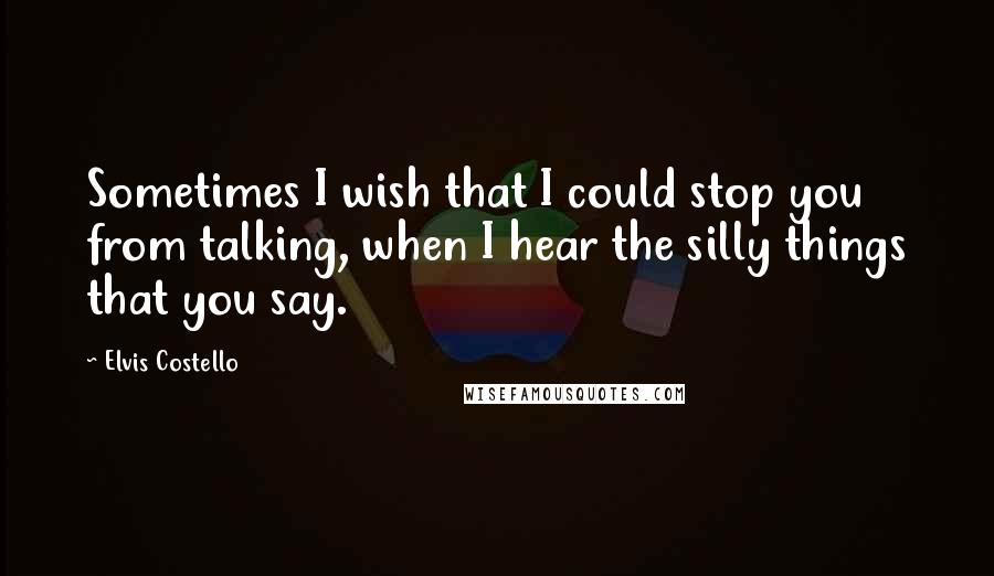 Elvis Costello quotes: Sometimes I wish that I could stop you from talking, when I hear the silly things that you say.