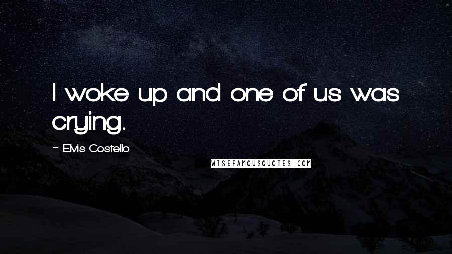 Elvis Costello quotes: I woke up and one of us was crying.