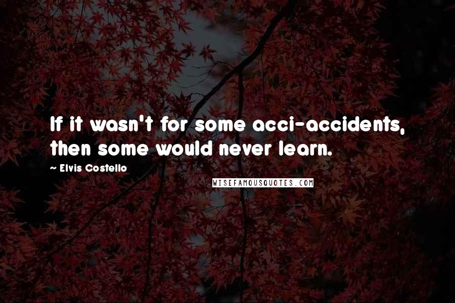 Elvis Costello quotes: If it wasn't for some acci-accidents, then some would never learn.