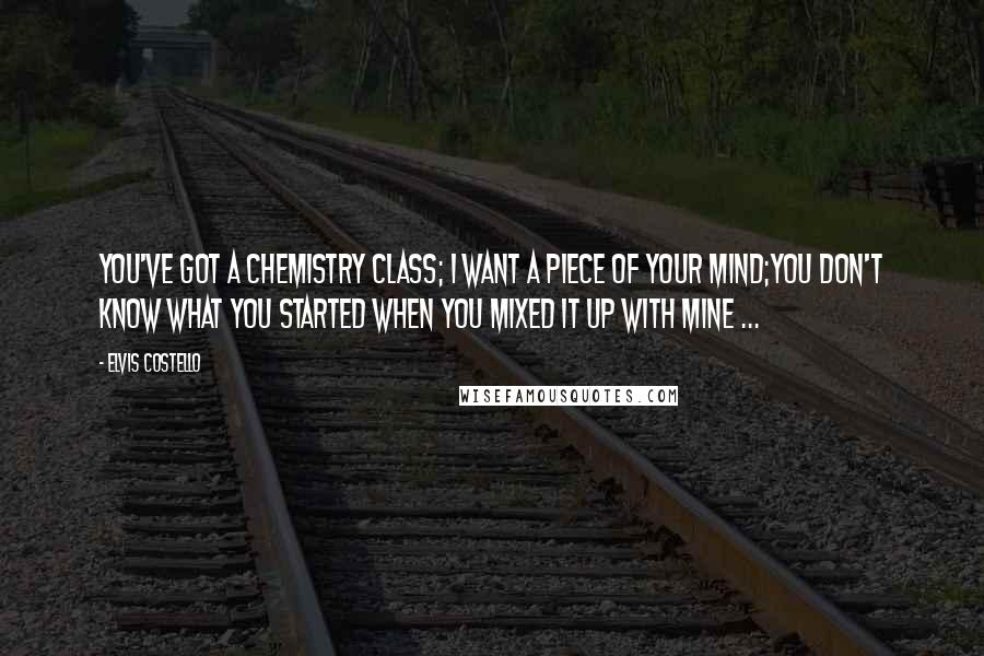 Elvis Costello quotes: You've got a chemistry class; I want a piece of your mind;You don't know what you started when you mixed it up with mine ...