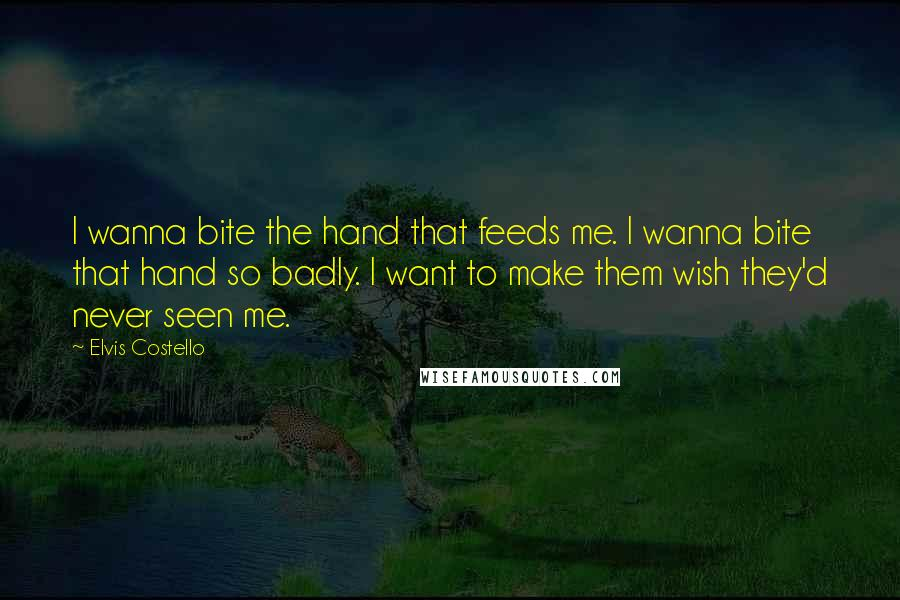 Elvis Costello quotes: I wanna bite the hand that feeds me. I wanna bite that hand so badly. I want to make them wish they'd never seen me.