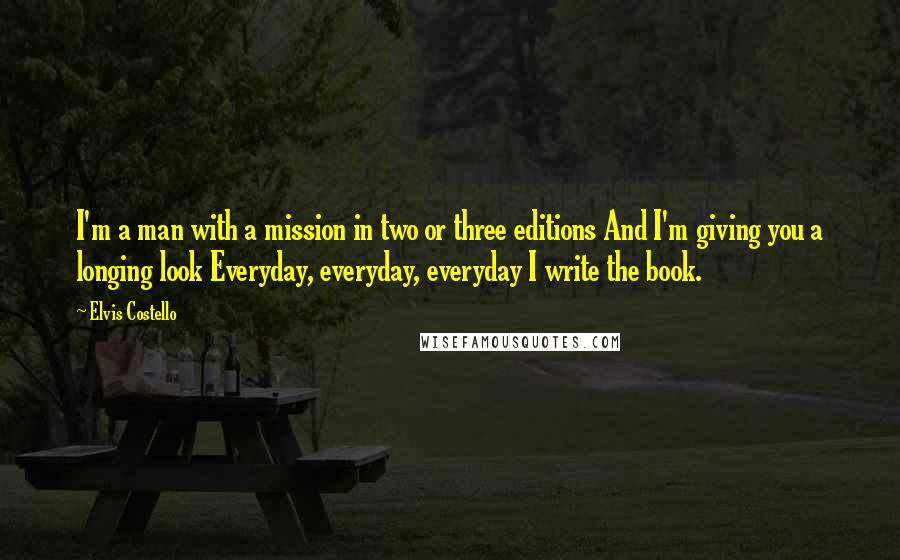 Elvis Costello quotes: I'm a man with a mission in two or three editions And I'm giving you a longing look Everyday, everyday, everyday I write the book.