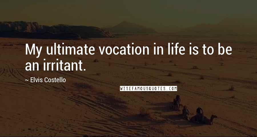 Elvis Costello quotes: My ultimate vocation in life is to be an irritant.