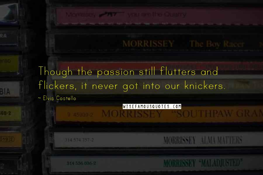 Elvis Costello quotes: Though the passion still flutters and flickers, it never got into our knickers.