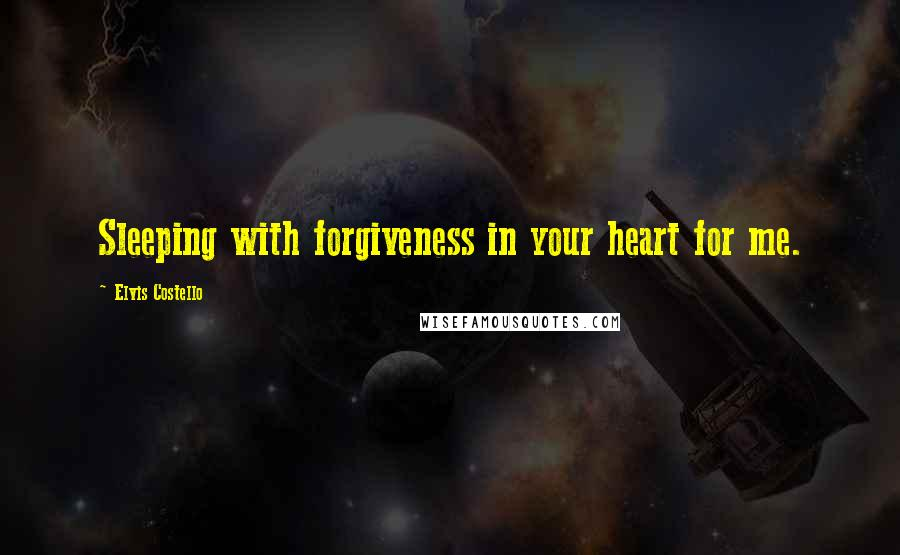 Elvis Costello quotes: Sleeping with forgiveness in your heart for me.