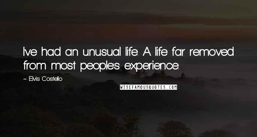 Elvis Costello quotes: I've had an unusual life. A life far removed from most people's experience.