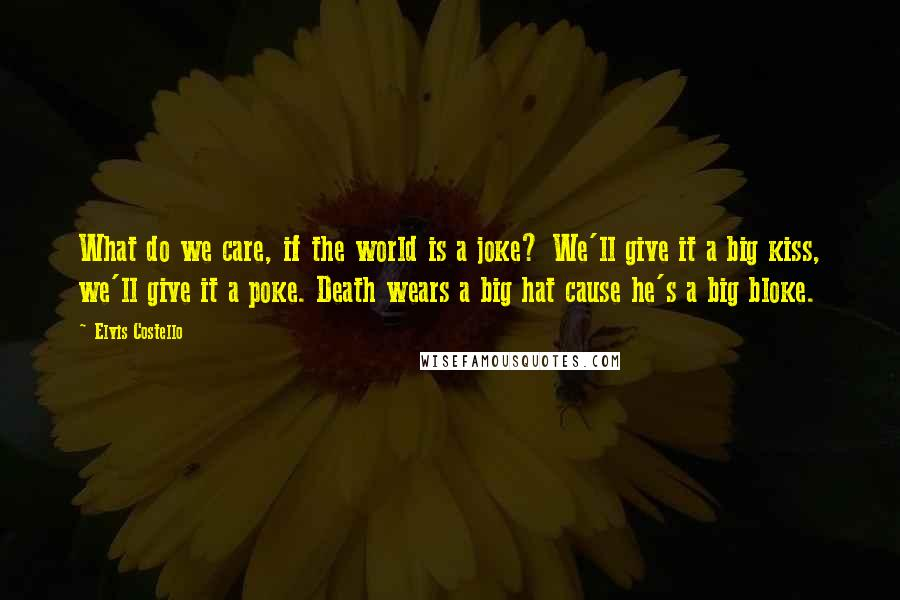 Elvis Costello quotes: What do we care, if the world is a joke? We'll give it a big kiss, we'll give it a poke. Death wears a big hat cause he's a big
