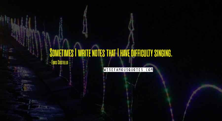 Elvis Costello quotes: Sometimes I write notes that I have difficulty singing.