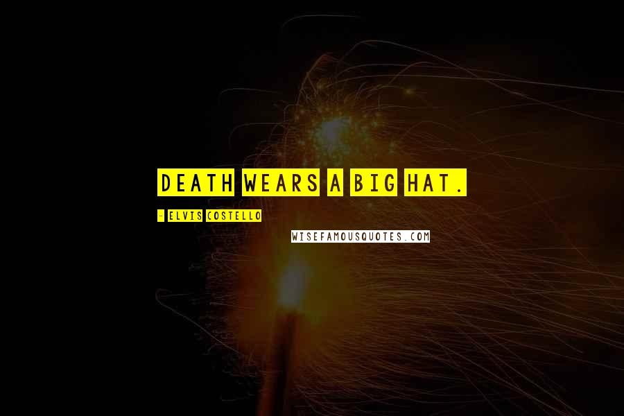Elvis Costello quotes: Death wears a big hat.