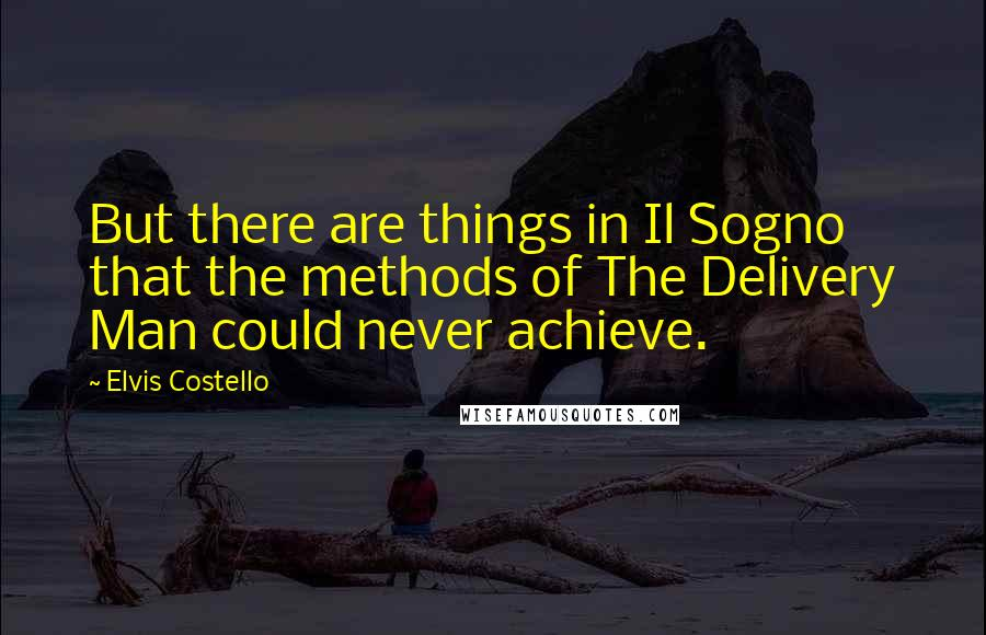 Elvis Costello quotes: But there are things in Il Sogno that the methods of The Delivery Man could never achieve.