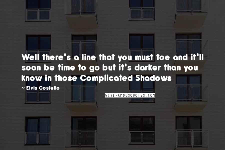 Elvis Costello quotes: Well there's a line that you must toe and it'll soon be time to go but it's darker than you know in those Complicated Shadows