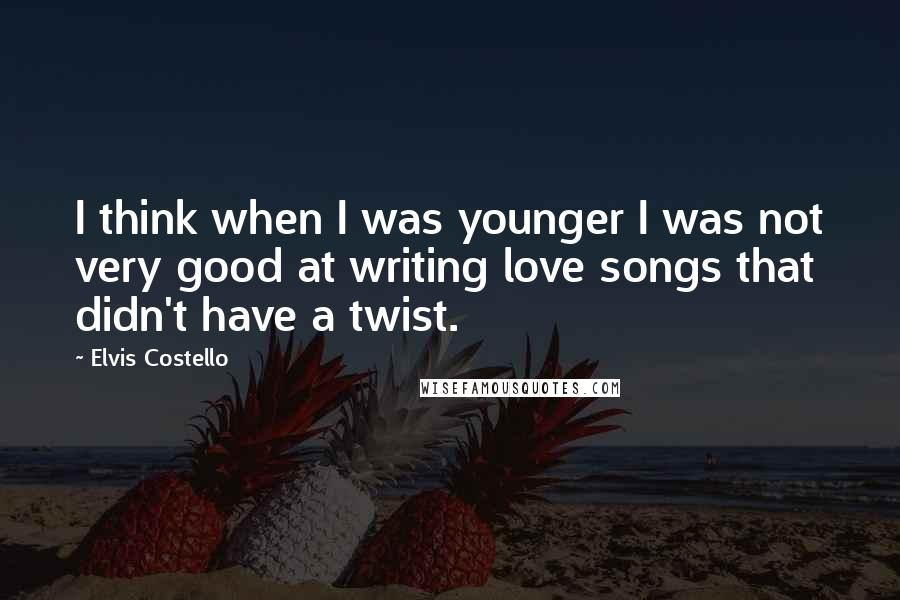 Elvis Costello quotes: I think when I was younger I was not very good at writing love songs that didn't have a twist.