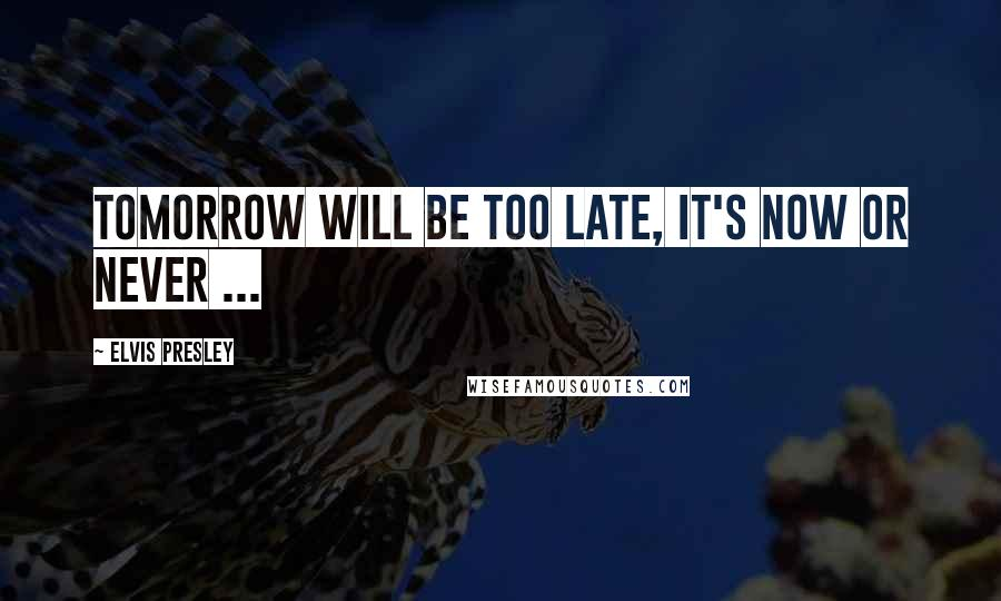 Elvis Presley quotes: Tomorrow will be too late, it's now or never ...