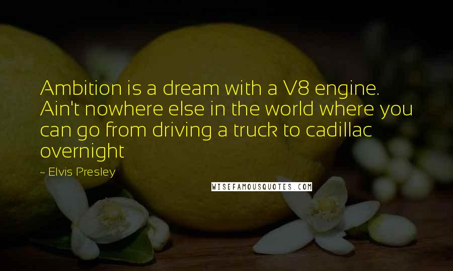 Elvis Presley quotes: Ambition is a dream with a V8 engine. Ain't nowhere else in the world where you can go from driving a truck to cadillac overnight
