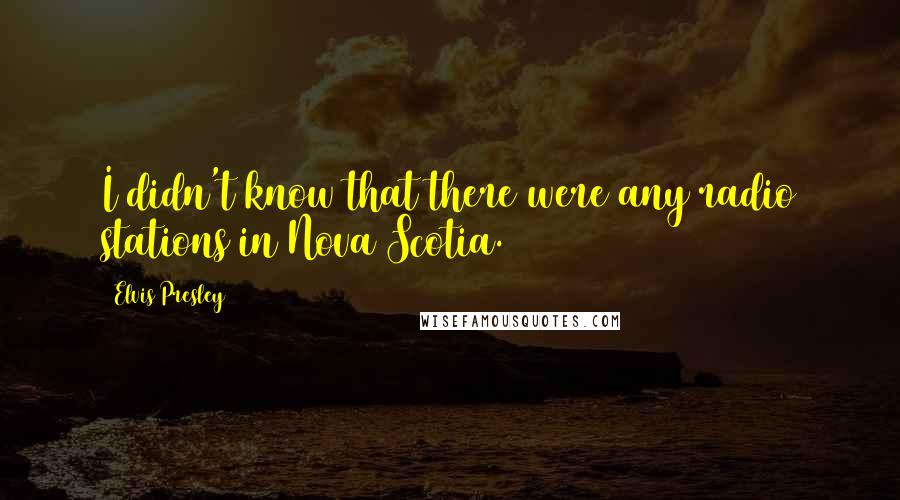 Elvis Presley quotes: I didn't know that there were any radio stations in Nova Scotia.