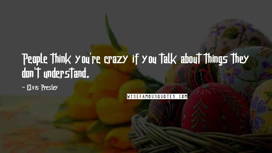 Elvis Presley quotes: People think you're crazy if you talk about things they don't understand.