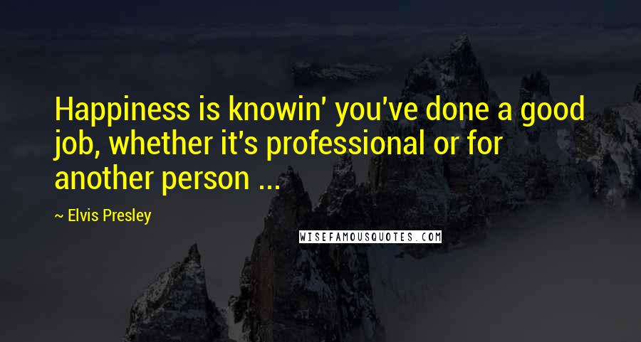 Elvis Presley quotes: Happiness is knowin' you've done a good job, whether it's professional or for another person ...