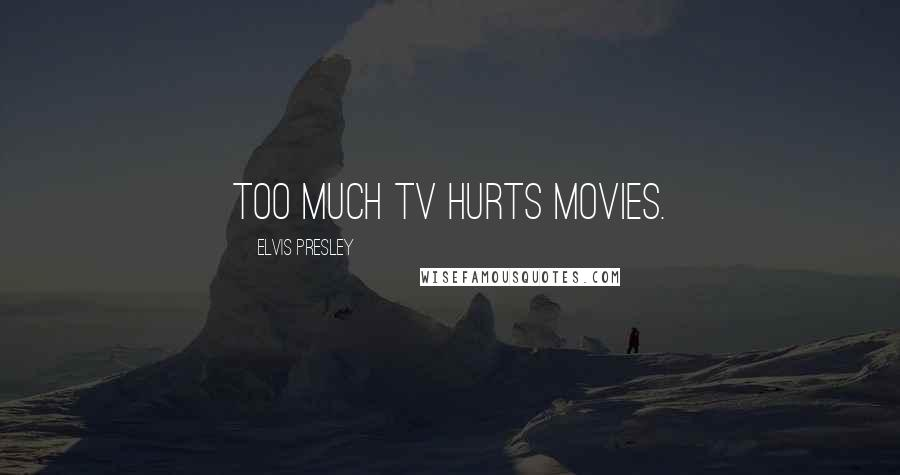 Elvis Presley quotes: Too much TV hurts movies.