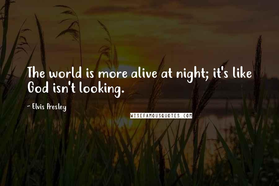Elvis Presley quotes: The world is more alive at night; it's like God isn't looking.