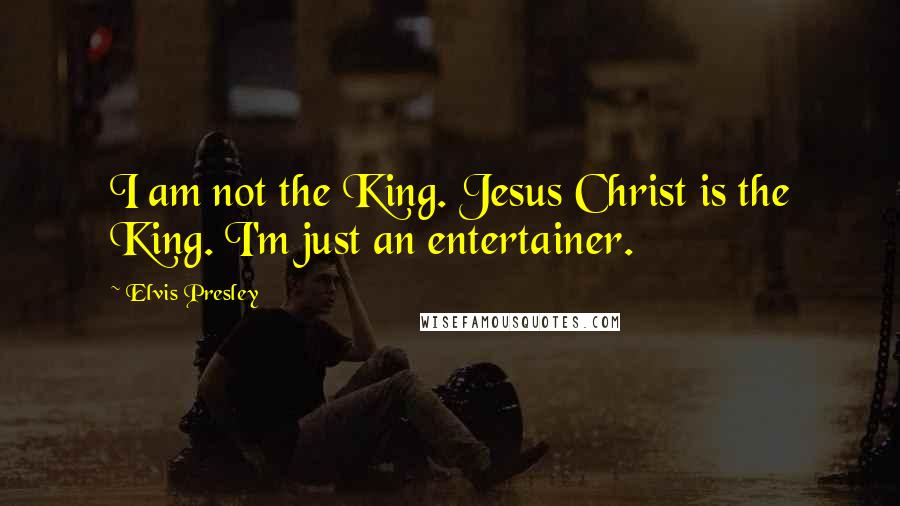 Elvis Presley quotes: I am not the King. Jesus Christ is the King. I'm just an entertainer.