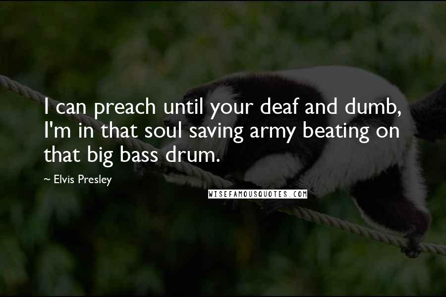 Elvis Presley quotes: I can preach until your deaf and dumb, I'm in that soul saving army beating on that big bass drum.