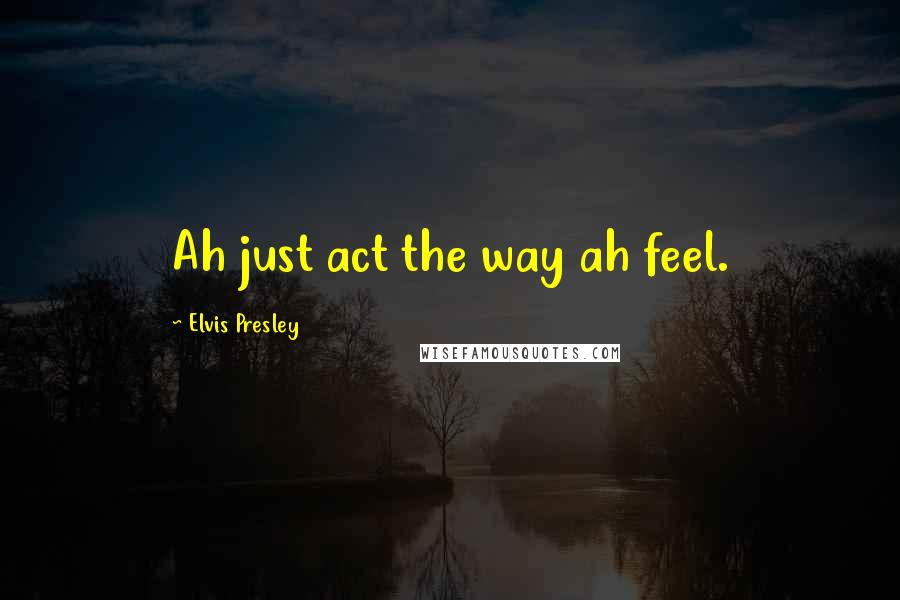 Elvis Presley quotes: Ah just act the way ah feel.