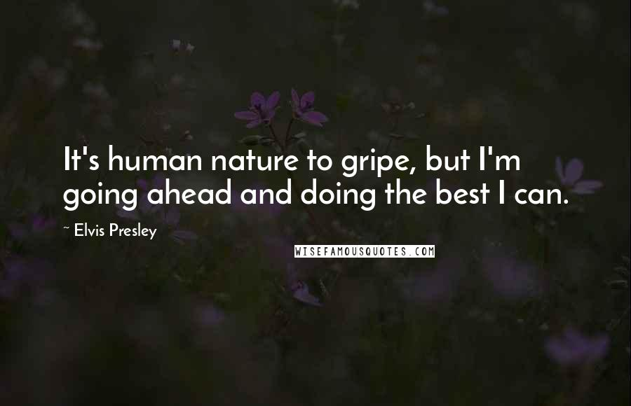 Elvis Presley quotes: It's human nature to gripe, but I'm going ahead and doing the best I can.
