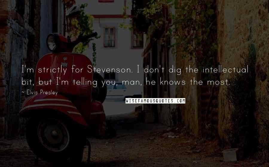 Elvis Presley quotes: I'm strictly for Stevenson. I don't dig the intellectual bit, but I'm telling you, man, he knows the most.