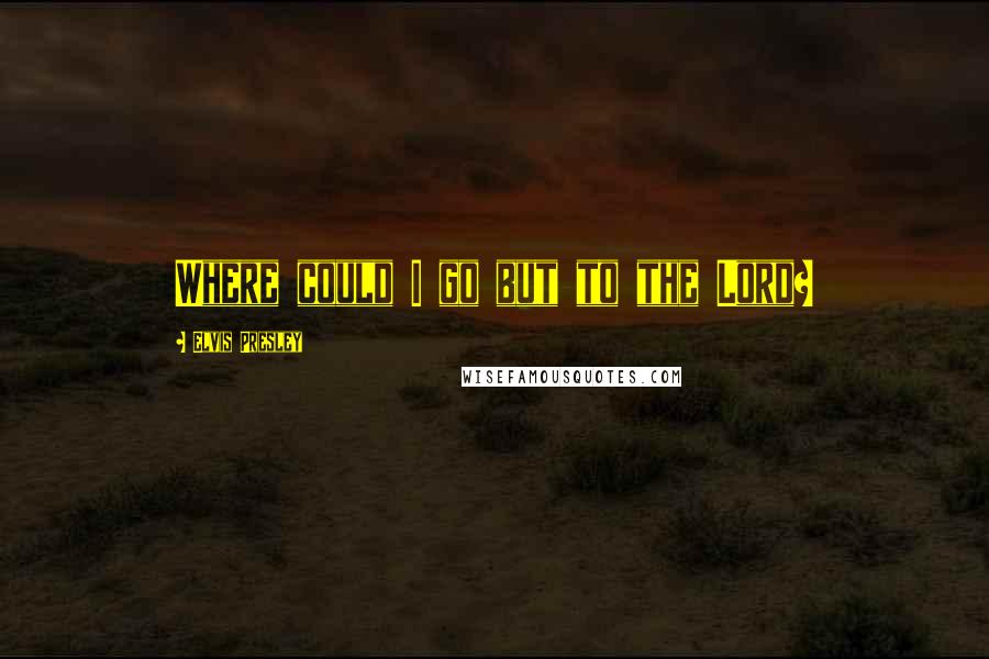 Elvis Presley quotes: Where could I go but to the Lord?