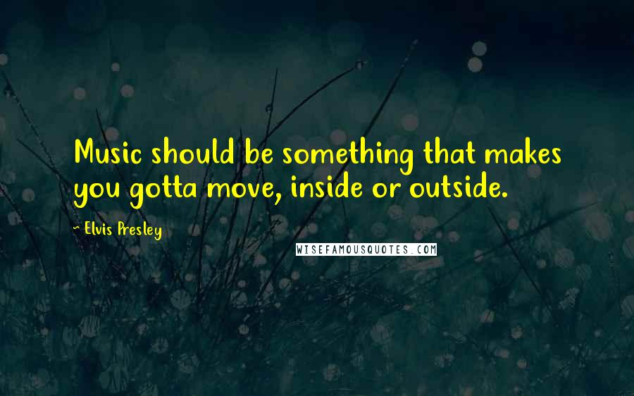Elvis Presley quotes: Music should be something that makes you gotta move, inside or outside.