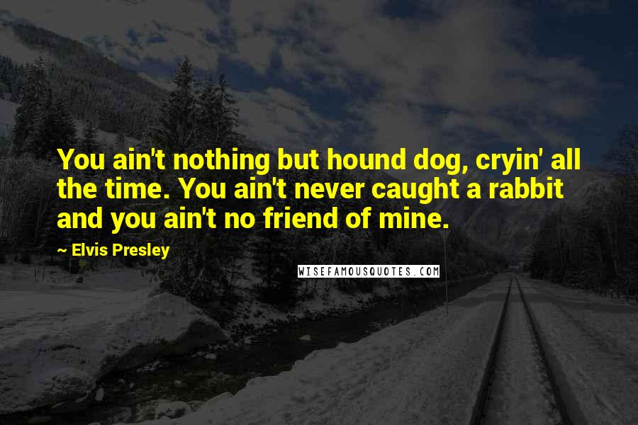 Elvis Presley quotes: You ain't nothing but hound dog, cryin' all the time. You ain't never caught a rabbit and you ain't no friend of mine.