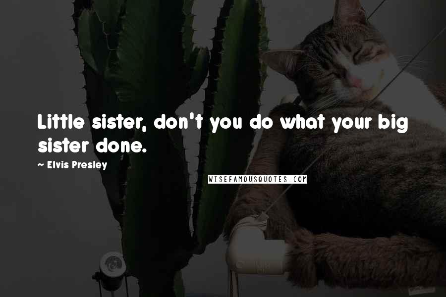 Elvis Presley quotes: Little sister, don't you do what your big sister done.