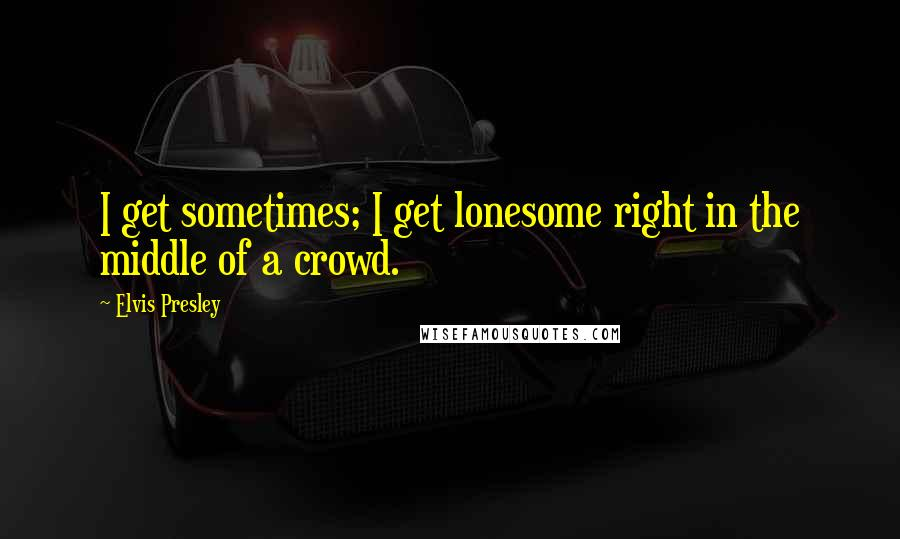 Elvis Presley quotes: I get sometimes; I get lonesome right in the middle of a crowd.