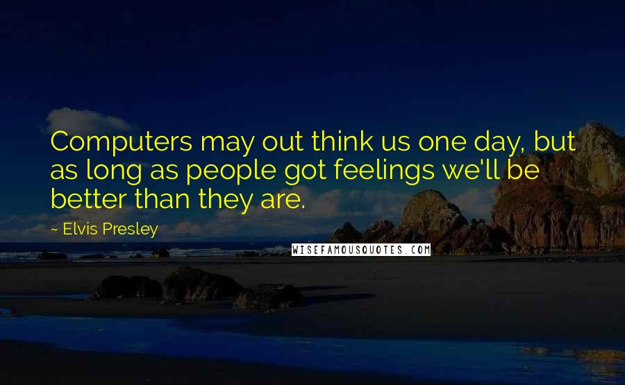 Elvis Presley quotes: Computers may out think us one day, but as long as people got feelings we'll be better than they are.